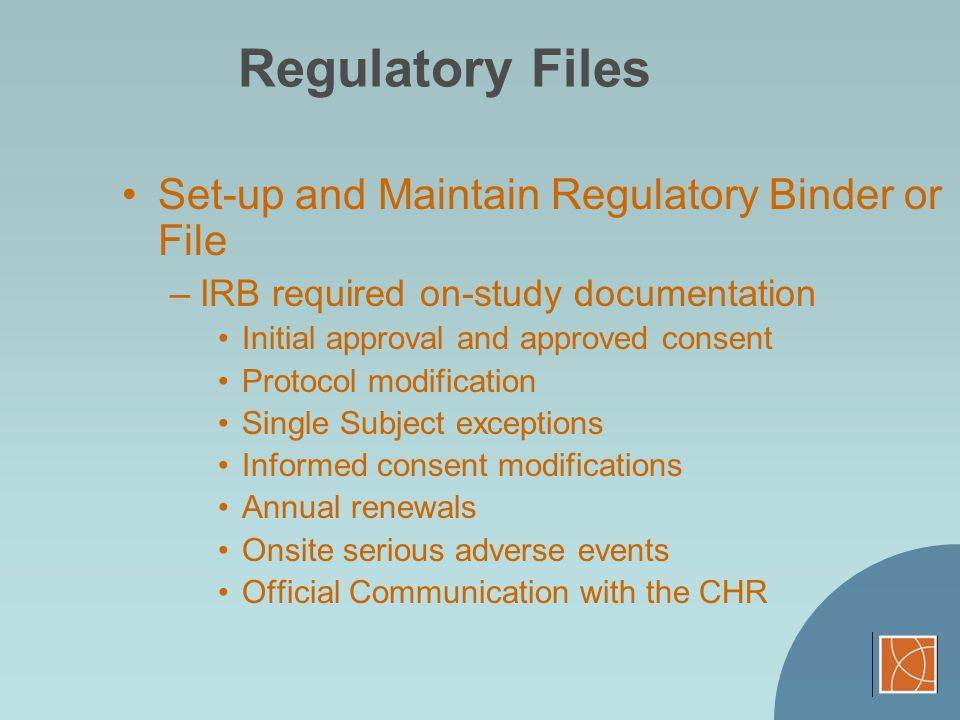 Regulatory Files Set-up and Maintain Regulatory Binder or File –IRB required on-study documentation Initial approval and approved consent Protocol mod