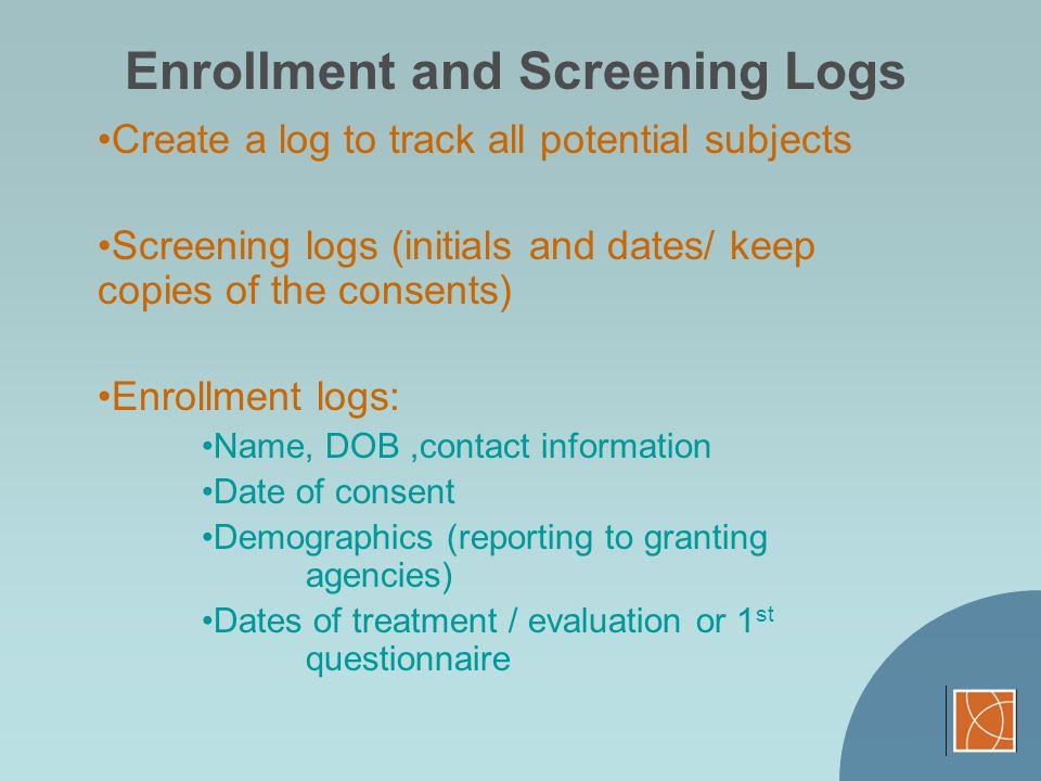 Enrollment and Screening Logs Create a log to track all potential subjects Screening logs (initials and dates/ keep copies of the consents) Enrollment
