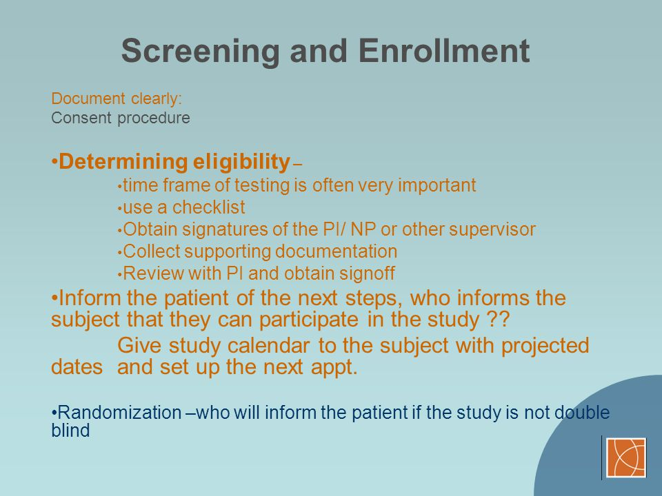 Screening and Enrollment Document clearly: Consent procedure Determining eligibility – time frame of testing is often very important use a checklist O