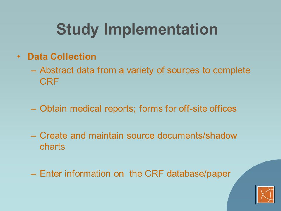 Study Implementation Data Collection –Abstract data from a variety of sources to complete CRF –Obtain medical reports; forms for off-site offices –Cre