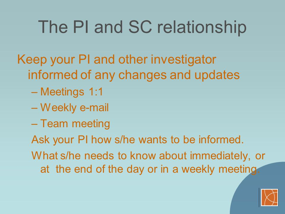 The PI and SC relationship Keep your PI and other investigator informed of any changes and updates –Meetings 1:1 –Weekly e-mail –Team meeting Ask your