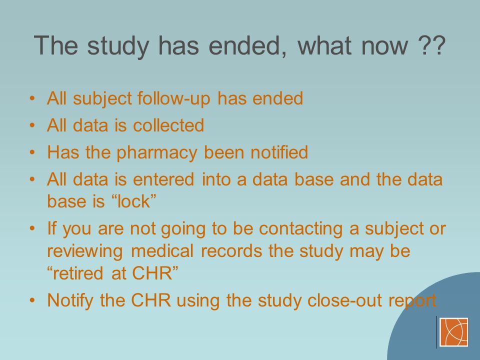 The study has ended, what now ?? All subject follow-up has ended All data is collected Has the pharmacy been notified All data is entered into a data