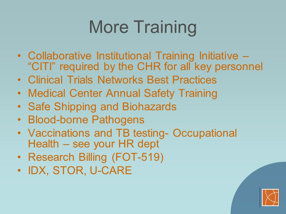 More Training Collaborative Institutional Training Initiative – CITI required by the CHR for all key personnel Clinical Trials Networks Best Practices