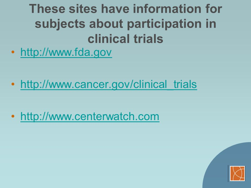 These sites have information for subjects about participation in clinical trials http://www.fda.gov http://www.cancer.gov/clinical_trials http://www.c