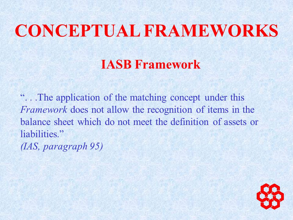 ...The application of the matching concept under this Framework does not allow the recognition of items in the balance sheet which do not meet the definition of assets or liabilities.