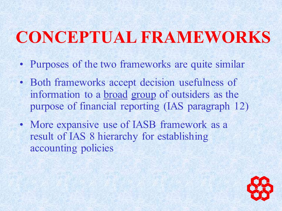 CONCEPTUAL FRAMEWORKS Purposes of the two frameworks are quite similar Both frameworks accept decision usefulness of information to a broad group of outsiders as the purpose of financial reporting (IAS paragraph 12) More expansive use of IASB framework as a result of IAS 8 hierarchy for establishing accounting policies