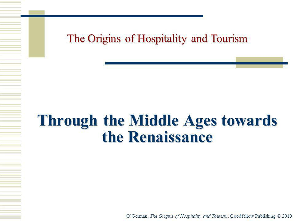 OGorman, The Origins of Hospitality and Tourism, Goodfellow Publishing © 2010 Through the Middle Ages towards the Renaissance The Origins of Hospitali