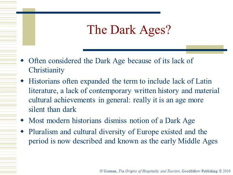 OGorman, The Origins of Hospitality and Tourism, Goodfellow Publishing © 2010 The Dark Ages? Often considered the Dark Age because of its lack of Chri