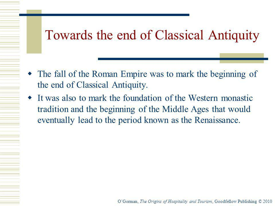 OGorman, The Origins of Hospitality and Tourism, Goodfellow Publishing © 2010 Towards the end of Classical Antiquity The fall of the Roman Empire was