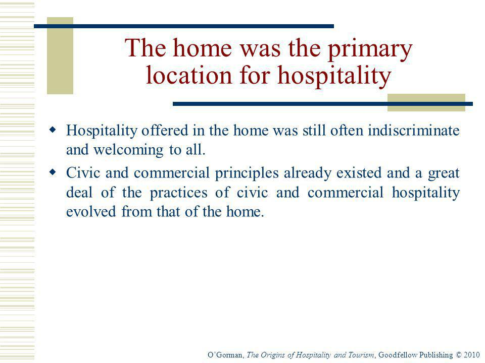 OGorman, The Origins of Hospitality and Tourism, Goodfellow Publishing © 2010 The home was the primary location for hospitality Hospitality offered in