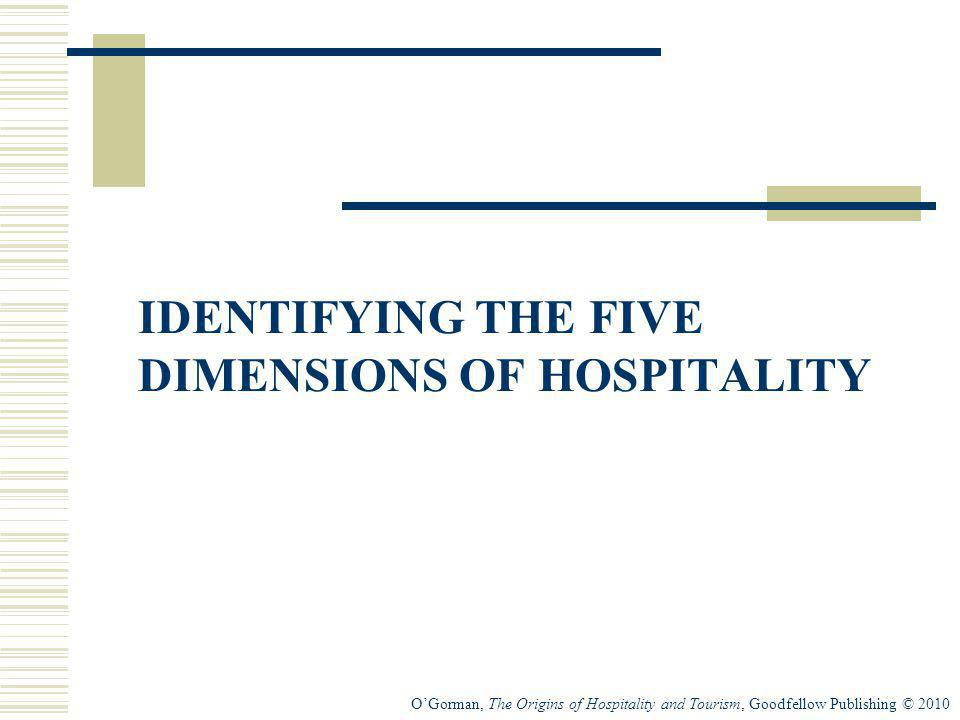 OGorman, The Origins of Hospitality and Tourism, Goodfellow Publishing © 2010 IDENTIFYING THE FIVE DIMENSIONS OF HOSPITALITY