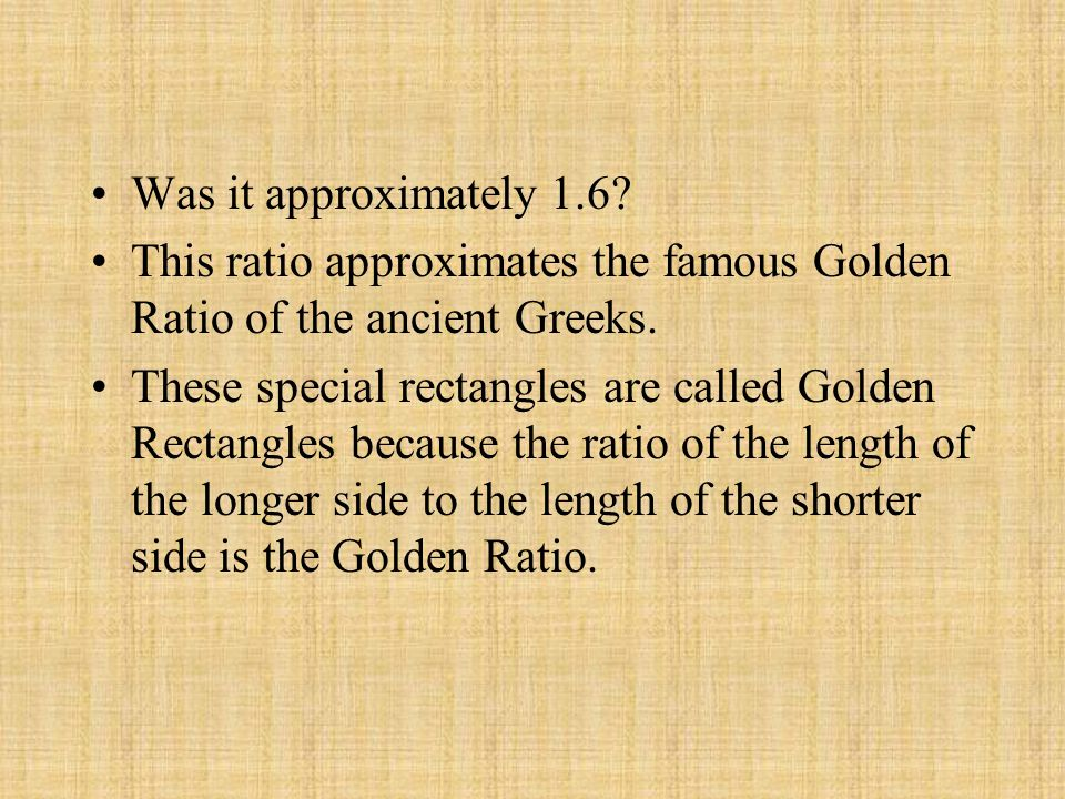 Was it approximately 1.6? This ratio approximates the famous Golden Ratio of the ancient Greeks. These special rectangles are called Golden Rectangles