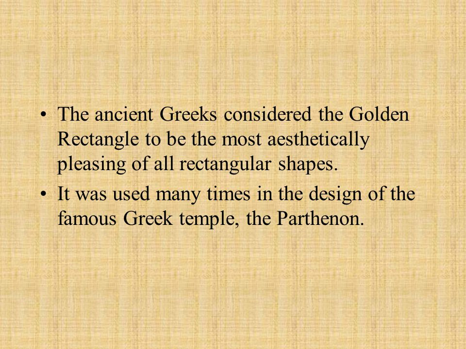 The ancient Greeks considered the Golden Rectangle to be the most aesthetically pleasing of all rectangular shapes. It was used many times in the desi