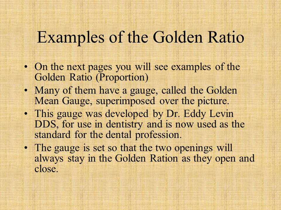 Examples of the Golden Ratio On the next pages you will see examples of the Golden Ratio (Proportion) Many of them have a gauge, called the Golden Mea