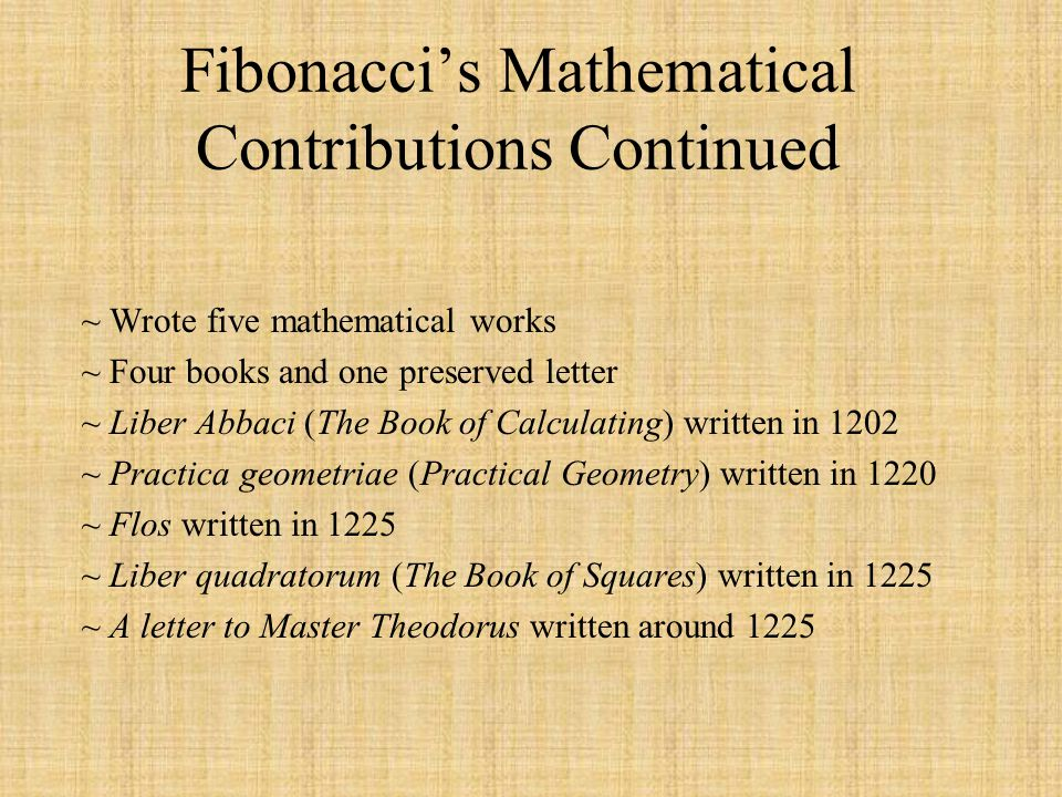 Fibonaccis Mathematical Contributions Continued ~ Wrote five mathematical works ~ Four books and one preserved letter ~ Liber Abbaci (The Book of Calc