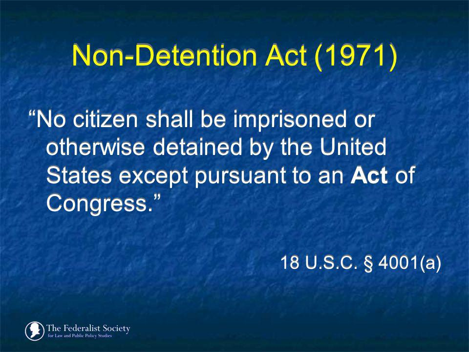 Non-Detention Act (1971) No citizen shall be imprisoned or otherwise detained by the United States except pursuant to an Act of Congress. 18 U.S.C. §
