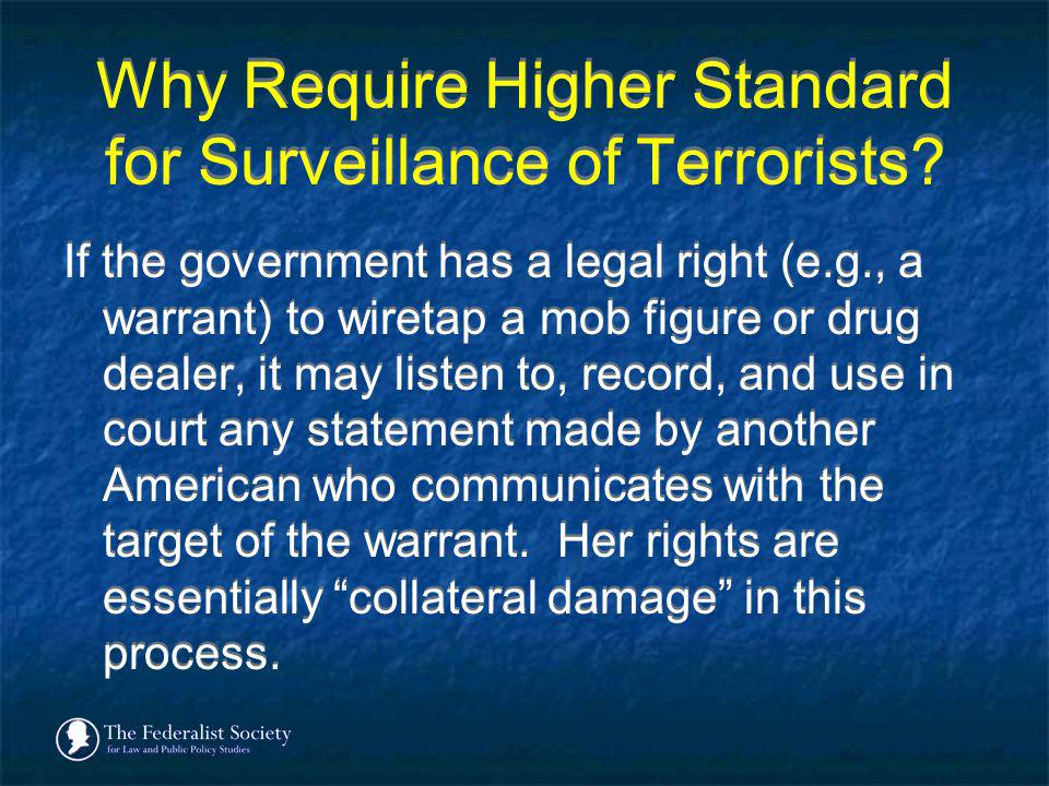 Why Require Higher Standard for Surveillance of Terrorists? If the government has a legal right (e.g., a warrant) to wiretap a mob figure or drug deal