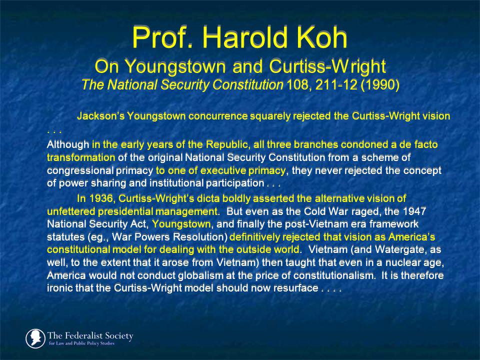 Prof. Harold Koh On Youngstown and Curtiss-Wright The National Security Constitution 108, 211-12 (1990) Jacksons Youngstown concurrence squarely rejec
