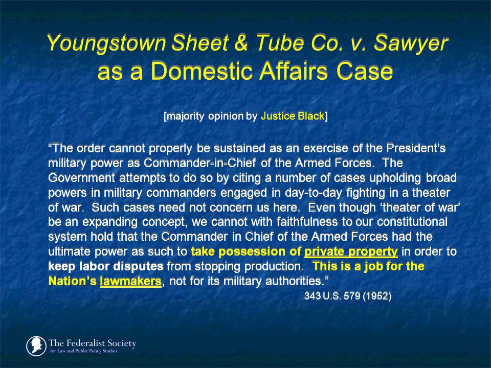 Youngstown Sheet & Tube Co. v. Sawyer as a Domestic Affairs Case [majority opinion by Justice Black] The order cannot properly be sustained as an exer