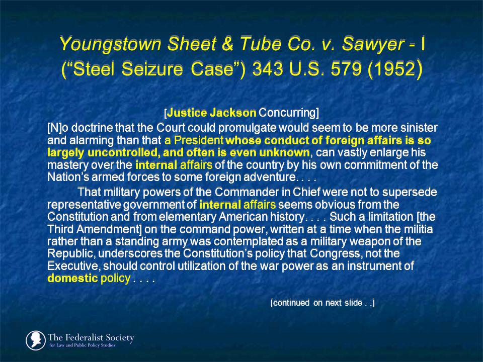 Youngstown Sheet & Tube Co. v. Sawyer - I (Steel Seizure Case) 343 U.S. 579 (1952 ) [ Justice Jackson Concurring] [N]o doctrine that the Court could p