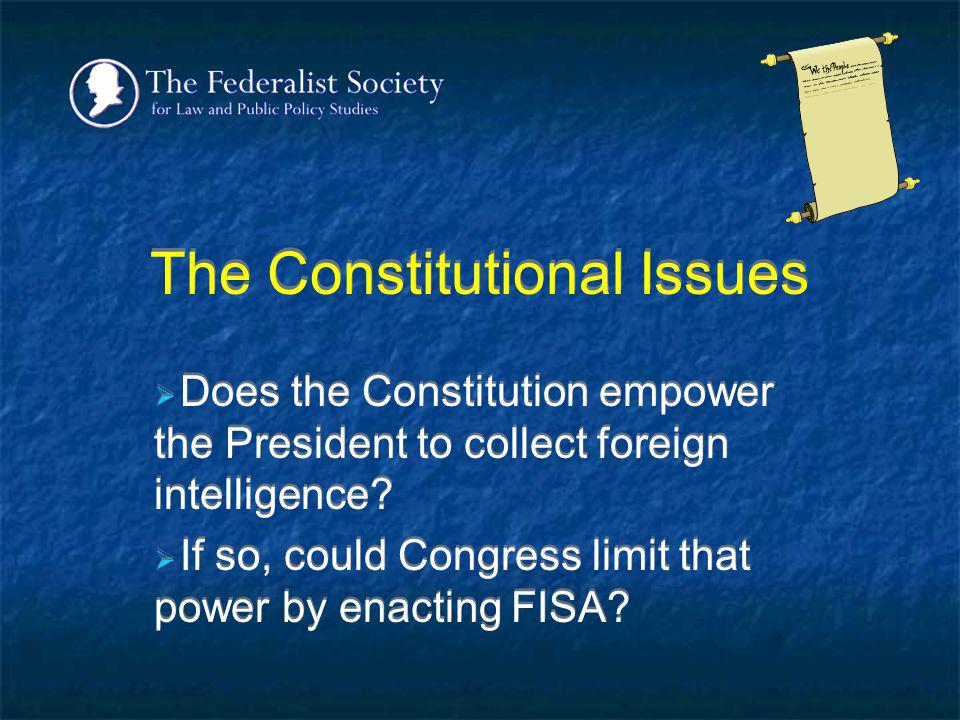 The Constitutional Issues Does the Constitution empower the President to collect foreign intelligence? If so, could Congress limit that power by enact