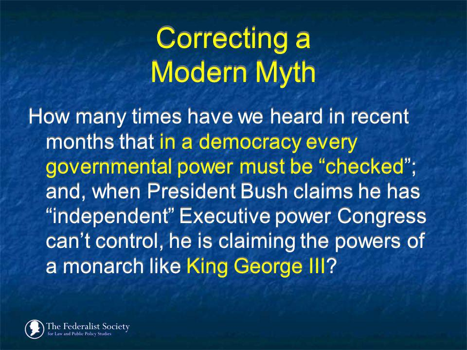 Correcting a Modern Myth How many times have we heard in recent months that in a democracy every governmental power must be checked; and, when Preside