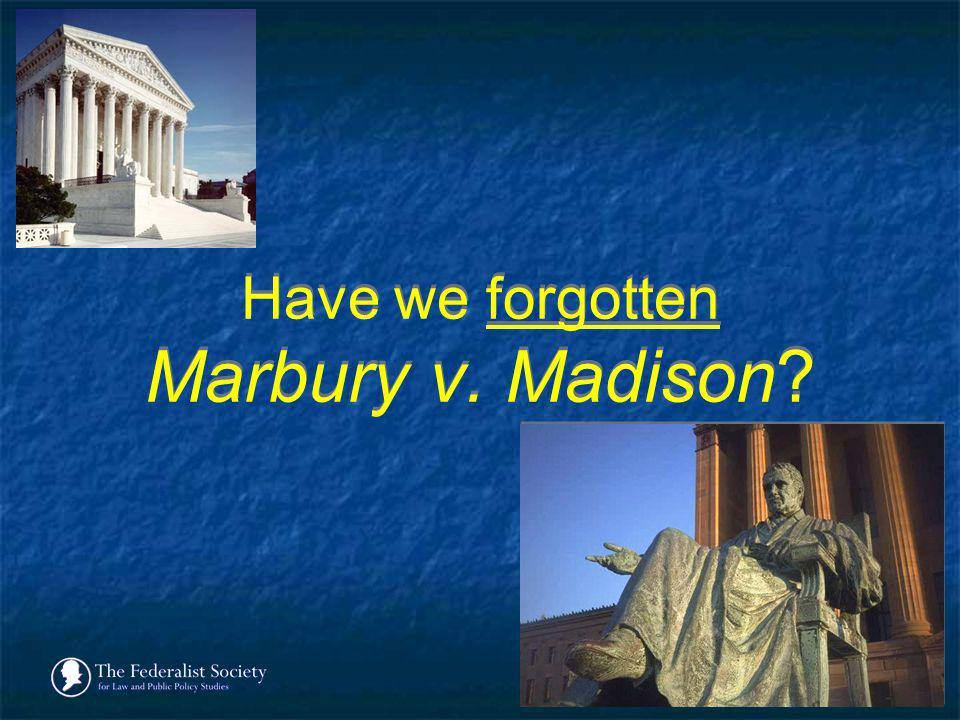 Have we forgotten Marbury v. Madison?