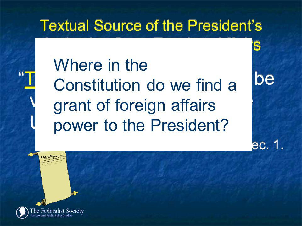 Textual Source of the Presidents Authority Over Foreign Affairs The executive Power shall be vested in a President of the United States of America. -