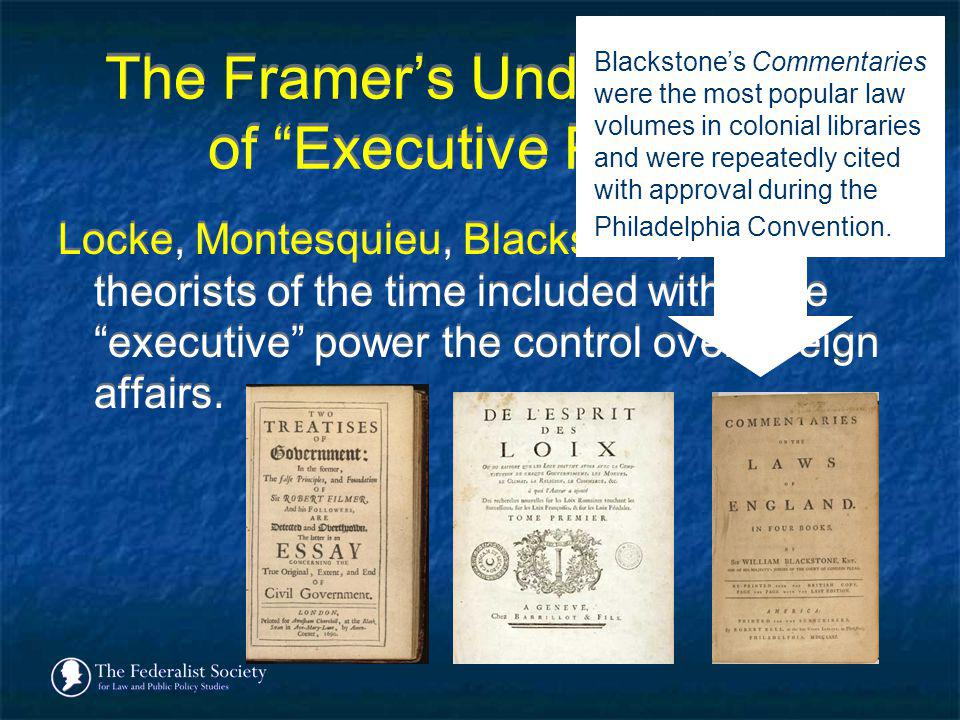 The Framers Understanding of Executive Power Locke, Montesquieu, Blackstone, and other theorists of the time included within the executive power the c