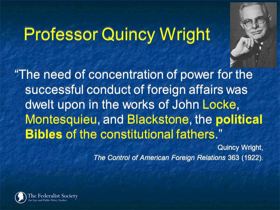Professor Quincy Wright The need of concentration of power for the successful conduct of foreign affairs was dwelt upon in the works of John Locke, Mo