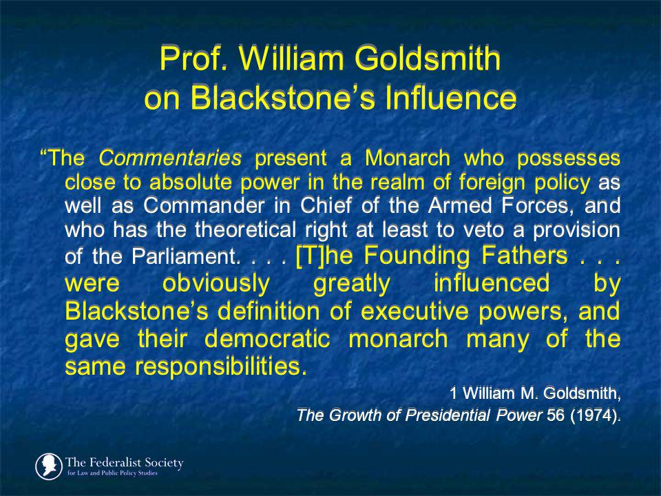 Prof. William Goldsmith on Blackstones Influence The Commentaries present a Monarch who possesses close to absolute power in the realm of foreign poli