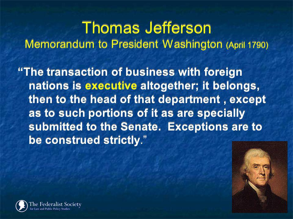 Thomas Jefferson Memorandum to President Washington (April 1790) The transaction of business with foreign nations is executive altogether; it belongs,