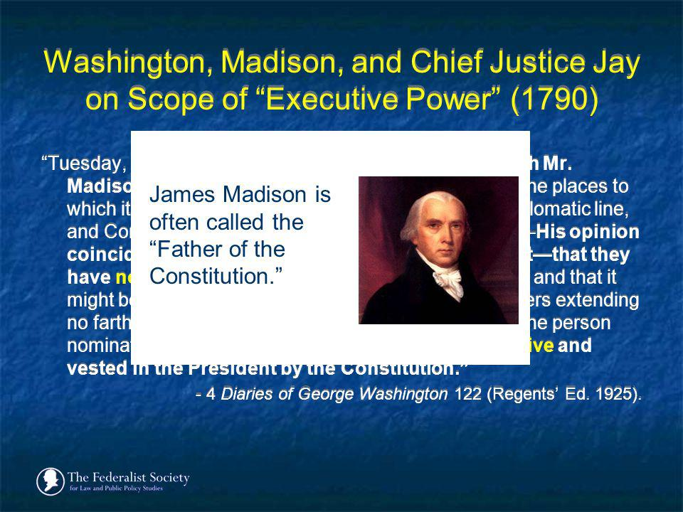 Washington, Madison, and Chief Justice Jay on Scope of Executive Power (1790) Tuesday, 27 th [April 1790]. Had some conversation with Mr. Madison on t