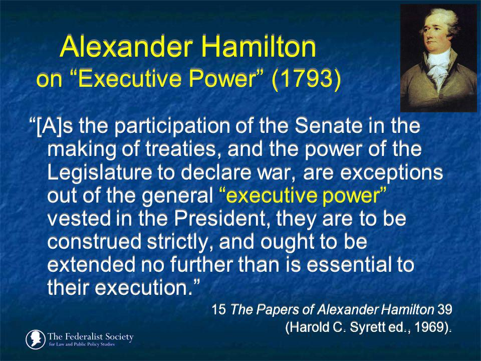 Alexander Hamilton on Executive Power (1793) [A]s the participation of the Senate in the making of treaties, and the power of the Legislature to decla