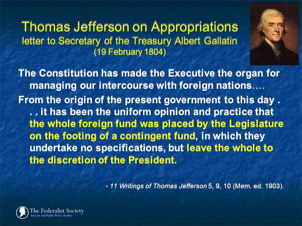 Thomas Jefferson on Appropriations letter to Secretary of the Treasury Albert Gallatin (19 February 1804) The Constitution has made the Executive the