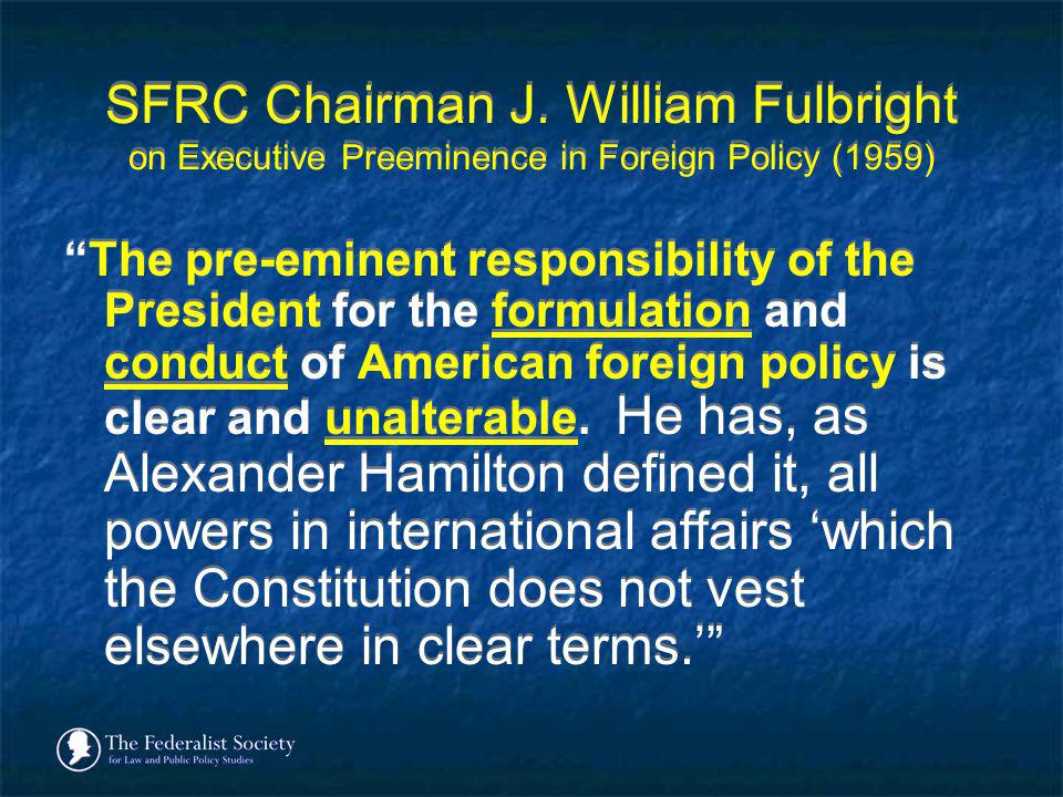 SFRC Chairman J. William Fulbright on Executive Preeminence in Foreign Policy (1959) The pre-eminent responsibility of the President for the formulati