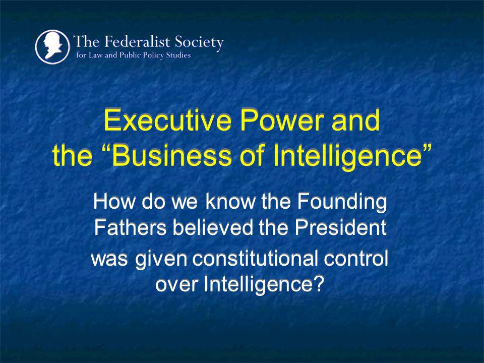 Executive Power and the Business of Intelligence How do we know the Founding Fathers believed the President was given constitutional control over Inte