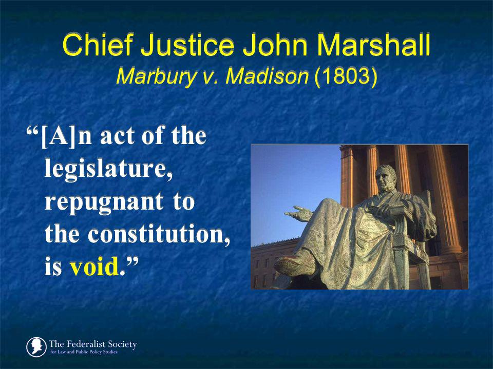 Chief Justice John Marshall Marbury v. Madison (1803) [A]n act of the legislature, repugnant to the constitution, is void.