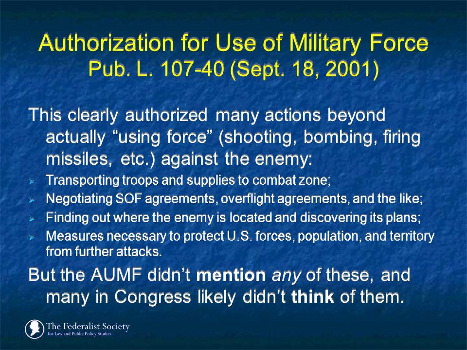 Authorization for Use of Military Force Pub. L. 107-40 (Sept. 18, 2001) This clearly authorized many actions beyond actually using force (shooting, bo
