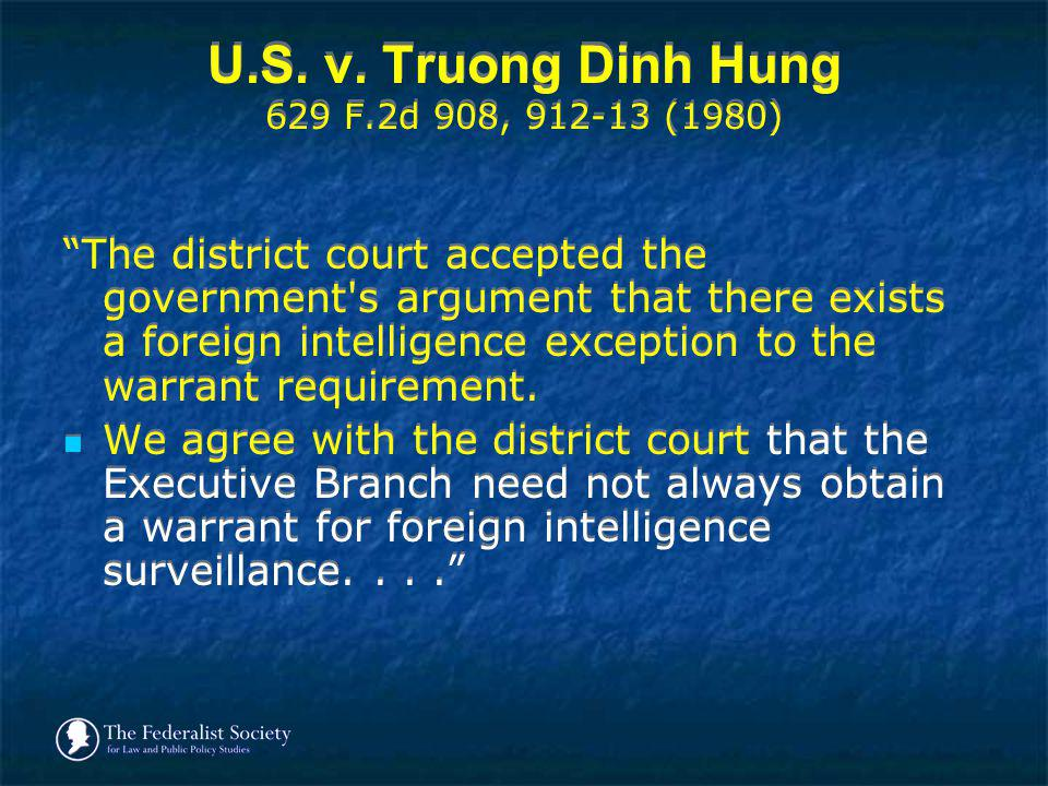 U.S. v. Truong Dinh Hung 629 F.2d 908, 912-13 (1980) The district court accepted the government's argument that there exists a foreign intelligence ex