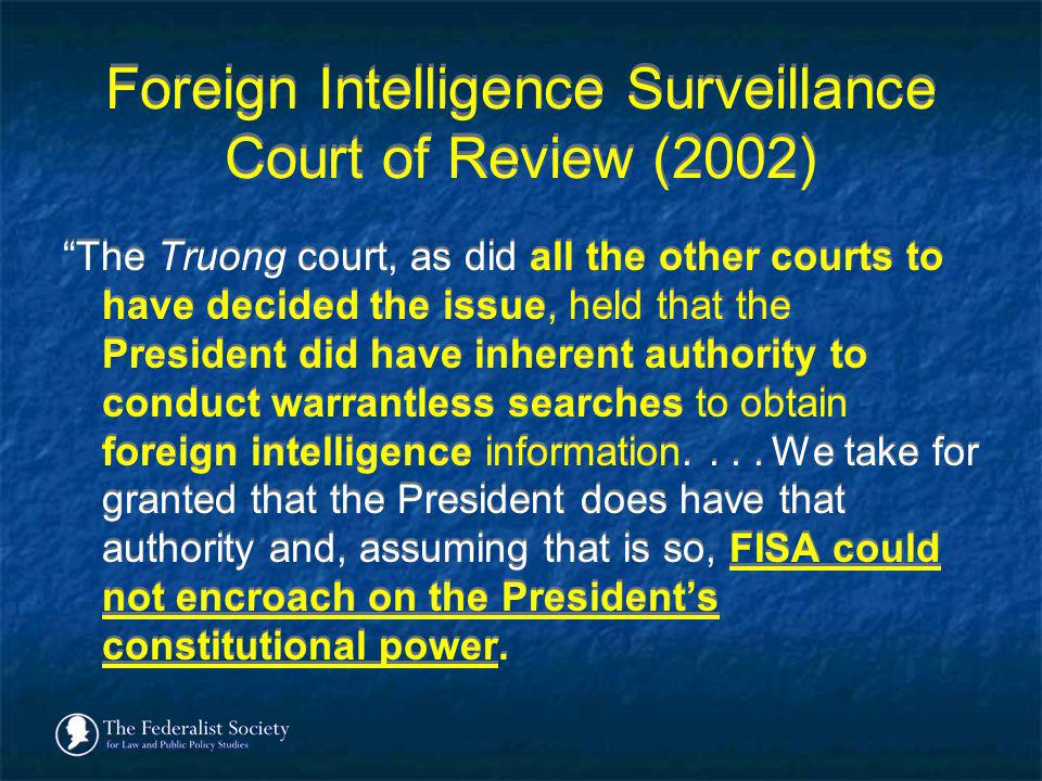 Foreign Intelligence Surveillance Court of Review (2002) The Truong court, as did all the other courts to have decided the issue, held that the Presid