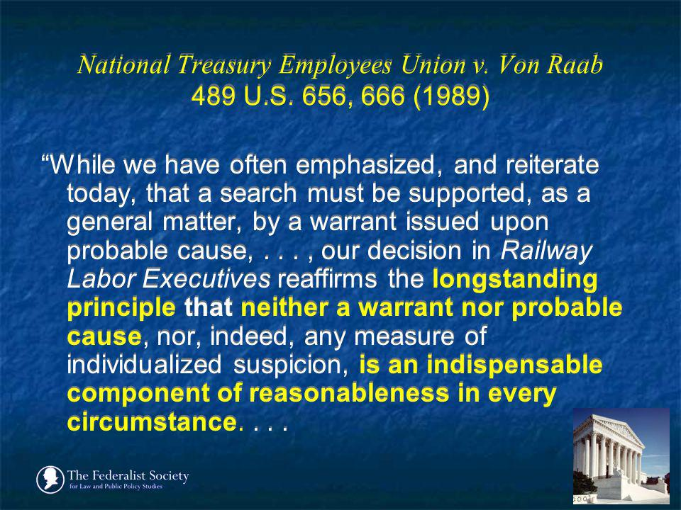 National Treasury Employees Union v. Von Raab 489 U.S. 656, 666 (1989) While we have often emphasized, and reiterate today, that a search must be supp
