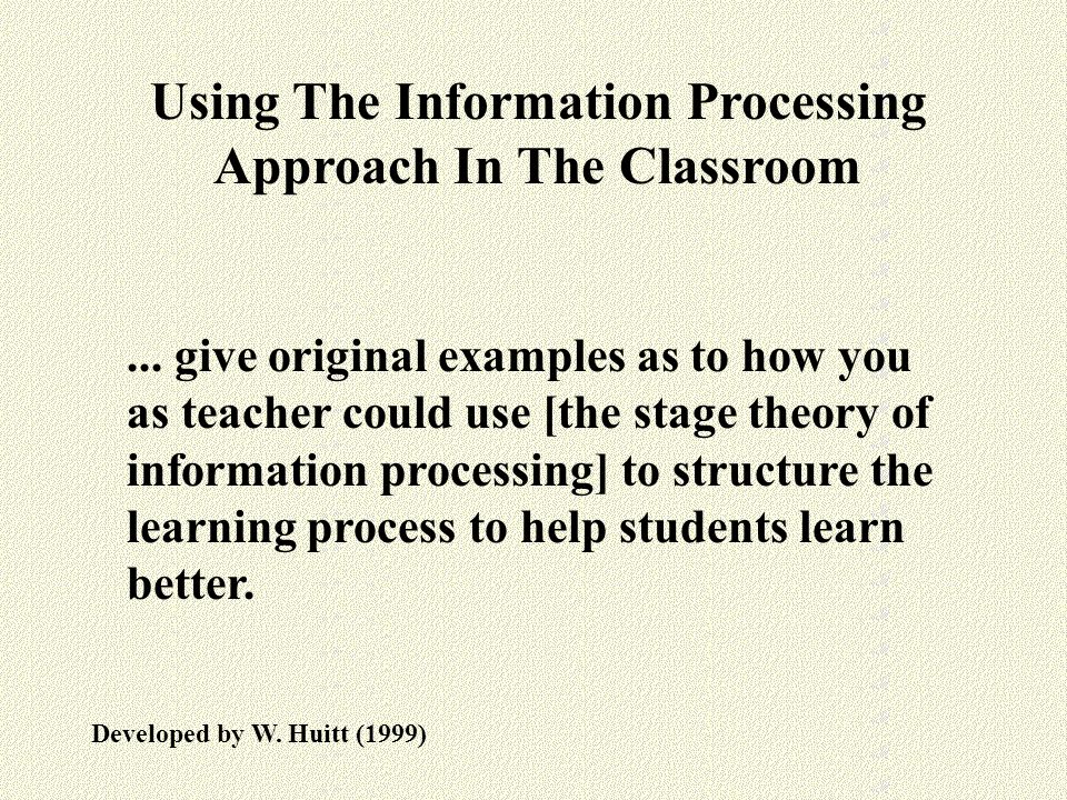 Using The Information Processing Approach In The Classroom Developed by W. Huitt (1999)... give original examples as to how you as teacher could use [