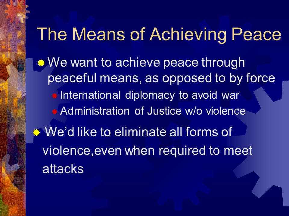 The Means of Achieving Peace We want to achieve peace through peaceful means, as opposed to by force International diplomacy to avoid war Administrati