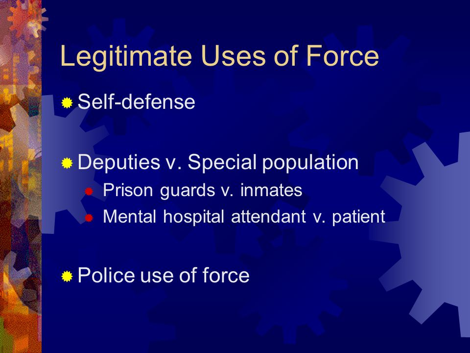 Legitimate Uses of Force Self-defense Deputies v. Special population Prison guards v. inmates Mental hospital attendant v. patient Police use of force