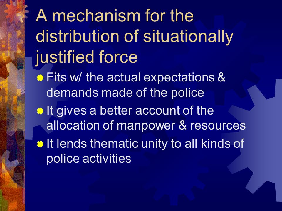 A mechanism for the distribution of situationally justified force Fits w/ the actual expectations & demands made of the police It gives a better accou