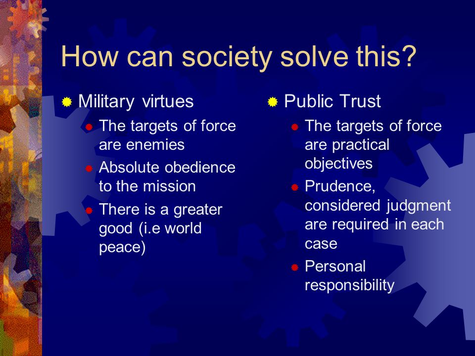 How can society solve this? Military virtues The targets of force are enemies Absolute obedience to the mission There is a greater good (i.e world pea