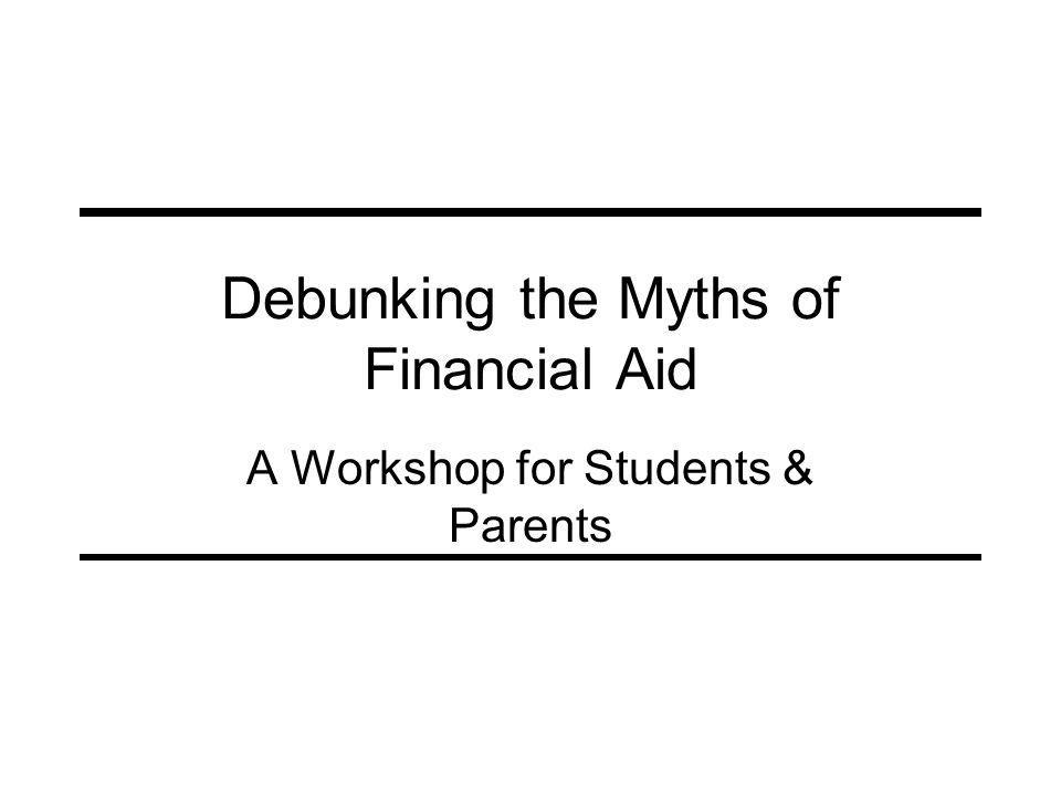 Debunking the Myths of Financial Aid A Workshop for Students & Parents