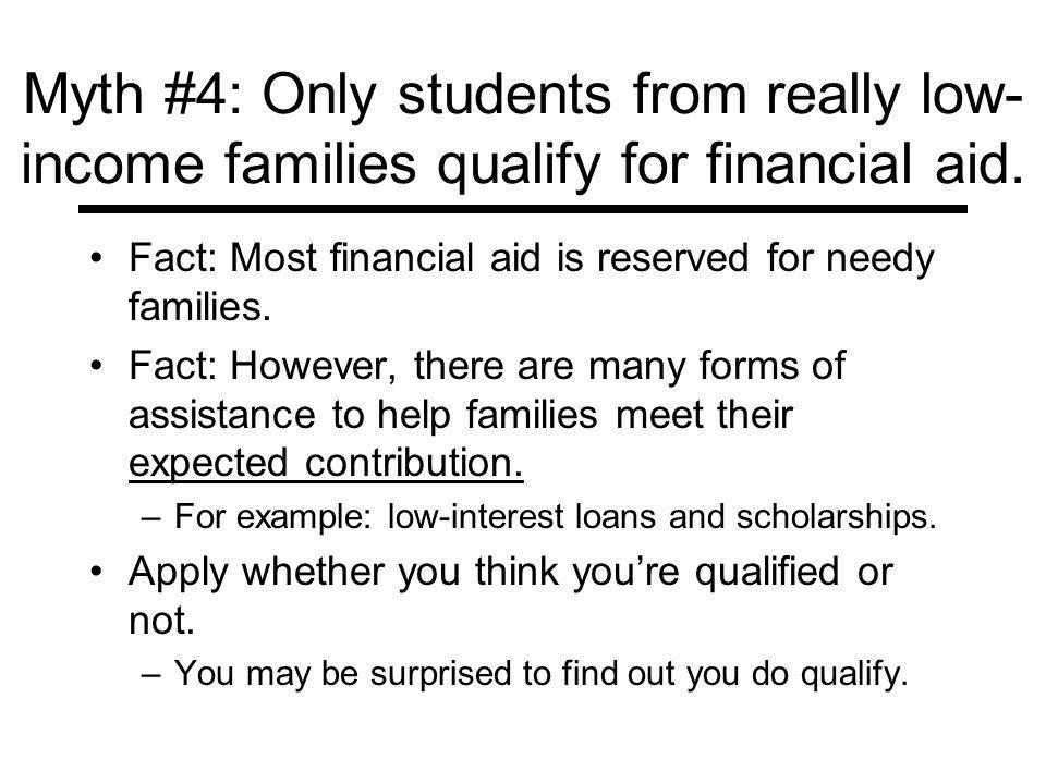 Myth #4: Only students from really low- income families qualify for financial aid.