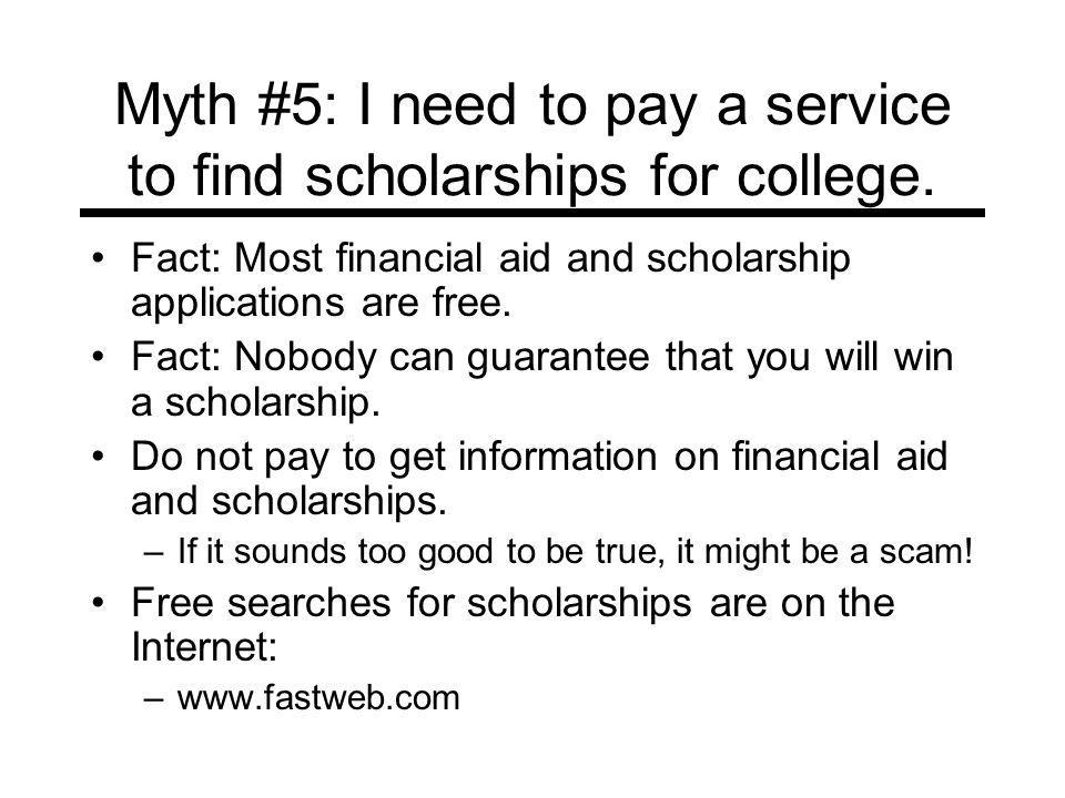 Myth #5: I need to pay a service to find scholarships for college. Fact: Most financial aid and scholarship applications are free. Fact: Nobody can gu